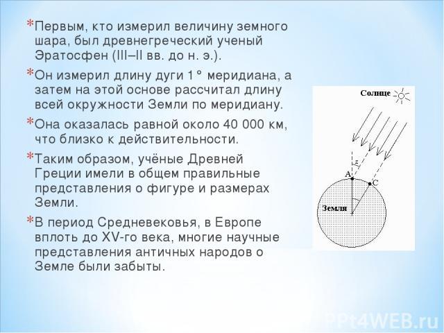 Первым, кто измерил величину земного шара, был древнегреческий ученый Эратосфен (III–II вв. до н. э.). Он измерил длину дуги 1° меридиана, а затем на этой основе рассчитал длину всей окружности Земли по меридиану. Она оказалась равной около 40 000 к…