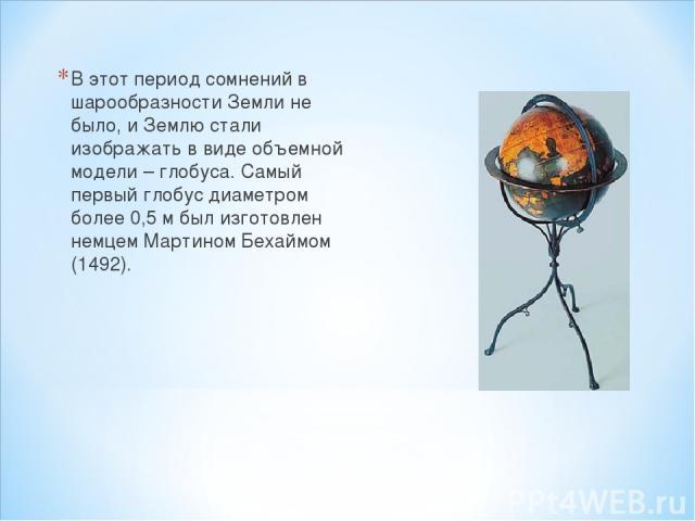 В этот период сомнений в шарообразности Земли не было, и Землю стали изображать в виде объемной модели – глобуса. Самый первый глобус диаметром более 0,5 м был изготовлен немцем Мартином Бехаймом (1492).
