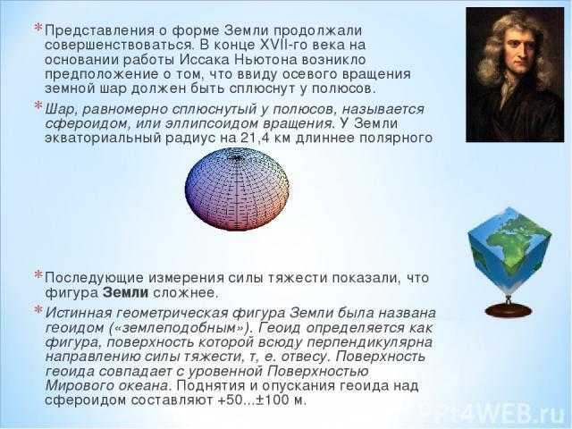 Представления о форме Земли продолжали совершенствоваться. В конце XVII-го века на основании работы Иссака Ньютона возникло предположение о том, что ввиду осевого вращения земной шар должен быть сплюснут у полюсов. Шар, равномерно сплюснутый у полюс…