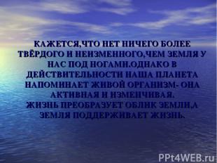 КАЖЕТСЯ,ЧТО НЕТ НИЧЕГО БОЛЕЕ ТВЁРДОГО И НЕИЗМЕННОГО,ЧЕМ ЗЕМЛЯ У НАС ПОД НОГАМИ.О