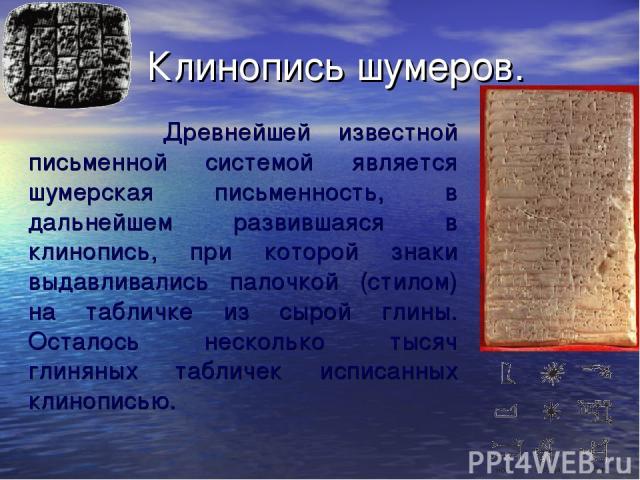 Клинопись шумеров. Древнейшей известной письменной системой является шумерская письменность, в дальнейшем развившаяся в клинопись, при которой знаки выдавливались палочкой (стилом) на табличке из сырой глины. Осталось несколько тысяч глиняных таблич…