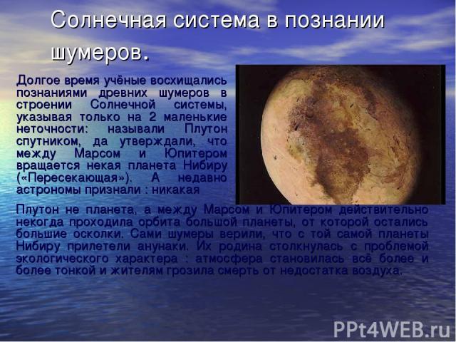 Солнечная система в познании шумеров. Долгое время учёные восхищались познаниями древних шумеров в строении Солнечной системы, указывая только на 2 маленькие неточности: называли Плутон спутником, да утверждали, что между Марсом и Юпитером вращается…