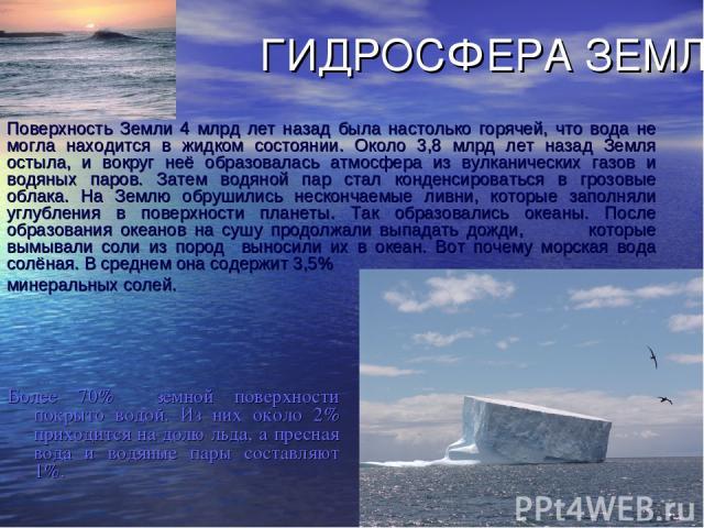 ГИДРОСФЕРА ЗЕМЛИ. Более 70% земной поверхности покрыто водой. Из них около 2% приходится на долю льда, а пресная вода и водяные пары составляют 1%. Поверхность Земли 4 млрд лет назад была настолько горячей, что вода не могла находится в жидком состо…