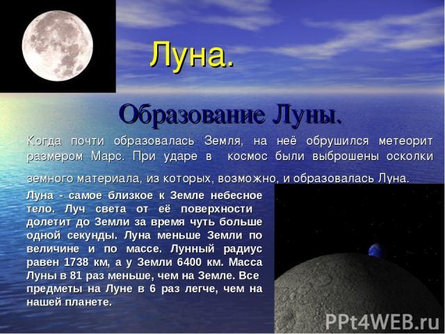 Луна. Образование Луны. Когда почти образовалась Земля, на неё обрушился метеорит размером Марс. При ударе в космос были выброшены осколки земного материала, из которых, возможно, и образовалась Луна. Луна - самое близкое к Земле небесное тело. Луч …