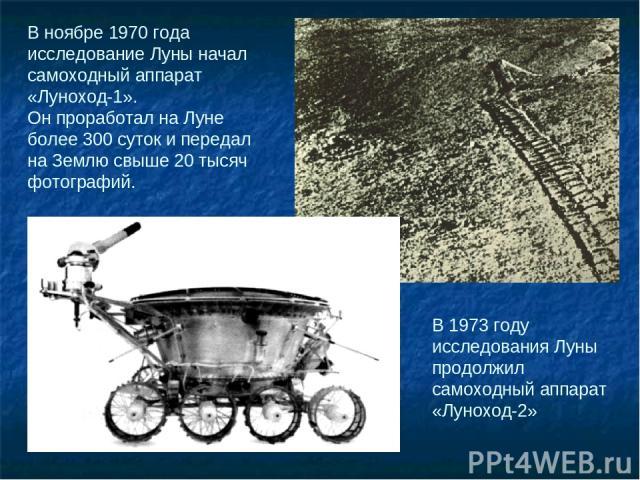 В ноябре 1970 года исследование Луны начал самоходный аппарат «Луноход-1». Он проработал на Луне более 300 суток и передал на Землю свыше 20 тысяч фотографий. В 1973 году исследования Луны продолжил самоходный аппарат «Луноход-2»