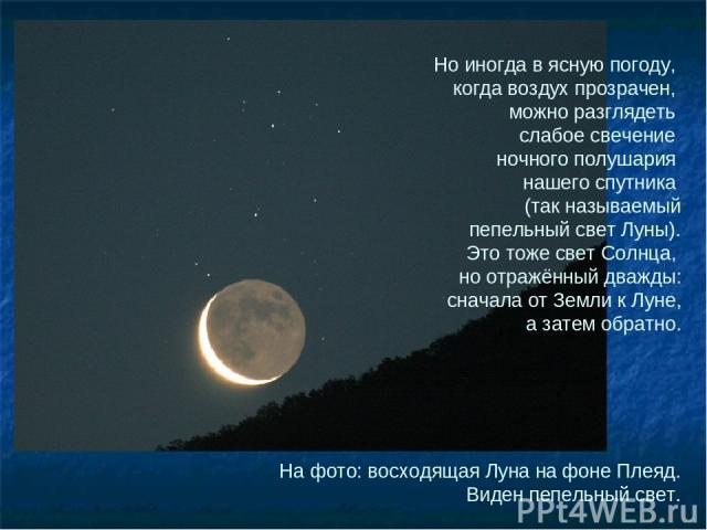 На фото: восходящая Луна на фоне Плеяд. Виден пепельный свет. Но иногда в ясную погоду, когда воздух прозрачен, можно разглядеть слабое свечение ночного полушария нашего спутника (так называемый пепельный свет Луны). Это тоже свет Солнца, но отражён…