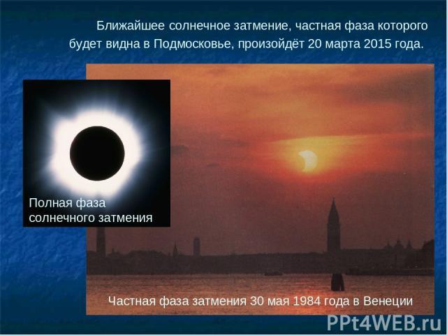 Частная фаза затмения 30 мая 1984 года в Венеции Ближайшее солнечное затмение, частная фаза которого будет видна в Подмосковье, произойдёт 20 марта 2015 года. Полная фаза солнечного затмения