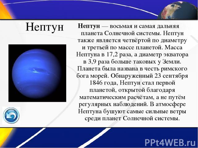 Нептун Нептун— восьмая и самая дальняя планета Солнечной системы. Нептун также является четвёртой по диаметру и третьей по массе планетой. Масса Нептуна в 17,2 раза, а диаметр экватора в 3,9 раза больше таковых у Земли. Планета была названа в честь…