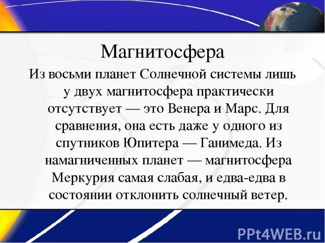 Магнитосфера Из восьми планет Солнечной системы лишь у двух магнитосфера практически отсутствует— это Венера и Марс. Для сравнения, она есть даже у одного из спутников Юпитера— Ганимеда. Из намагниченных планет— магнитосфера Меркурия самая слабая…