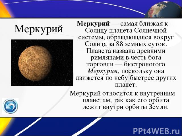 Меркурий Меркурий— самая близкая к Солнцу планета Солнечной системы, обращающаяся вокруг Солнца за 88 земных суток. Планета названа древними римлянами в честь бога торговли— быстроногого Меркурия, поскольку она движется по небу быстрее других план…