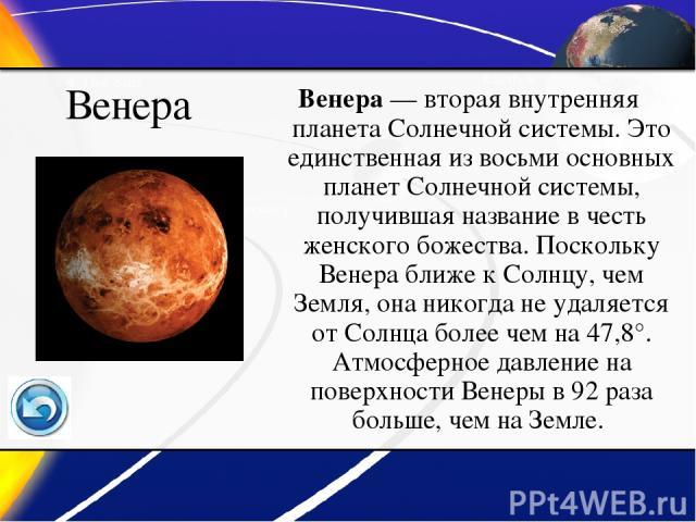 Венера Венера— вторая внутренняя планета Солнечной системы. Это единственная из восьми основных планет Солнечной системы, получившая название в честь женского божества. Поскольку Венера ближе к Солнцу, чем Земля, она никогда не удаляется от Солнца …