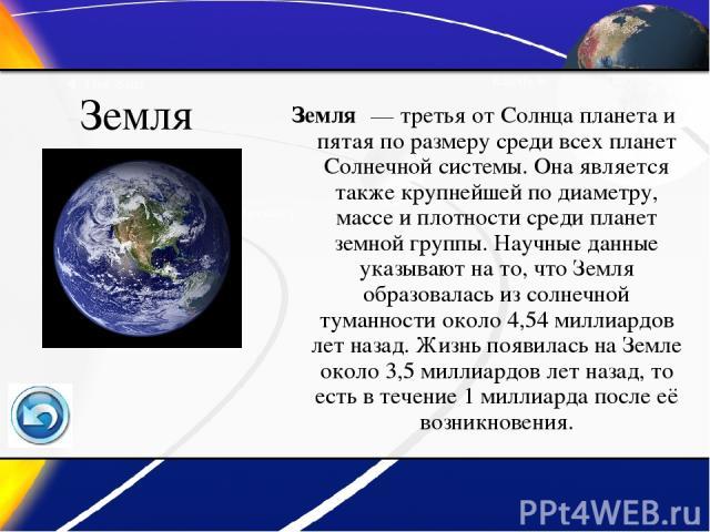 Земля Земля — третья от Солнца планета и пятая по размеру среди всех планет Солнечной системы. Она является также крупнейшей по диаметру, массе и плотности среди планет земной группы. Научные данные указывают на то, что Земля образовалась из солнеч…