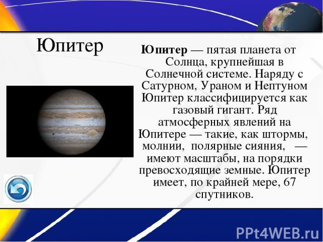 Юпитер Юпитер— пятая планета от Солнца, крупнейшая в Солнечной системе. Наряду с Сатурном, Ураном и Нептуном Юпитер классифицируется как газовый гигант. Ряд атмосферных явлений на Юпитере— такие, как штормы, молнии, полярные сияния, — имеют масшт…