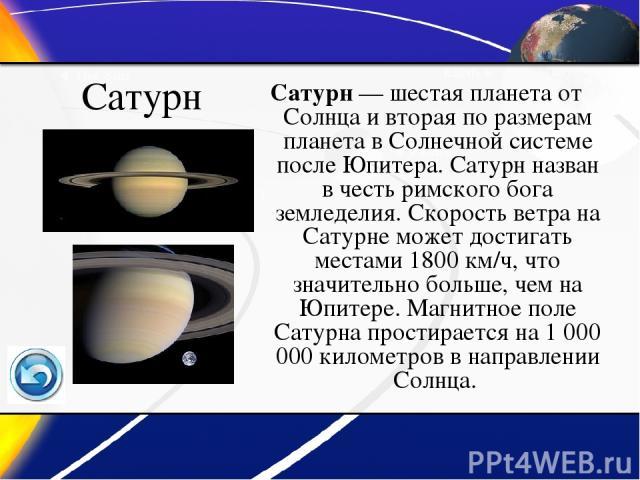 Сатурн Сатурн— шестая планета от Солнца и вторая по размерам планета в Солнечной системе после Юпитера. Сатурн назван в честь римского бога земледелия. Скорость ветра на Сатурне может достигать местами 1800 км/ч, что значительно больше, чем на Юпит…