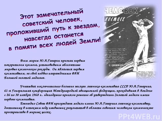 Всем миром Ю.А.Гагарин признан первым покорителем космоса, установившим абсолютные мировые космические рекорды. Он является первым космонавтом, за свой подвиг награжденным ФАИ Большой золотой медалью. Учитывая исключительно большие заслуги летчика-к…