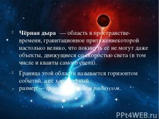 Чёрная дыра — область впространстве-времени,гравитационное притяжениекоторой