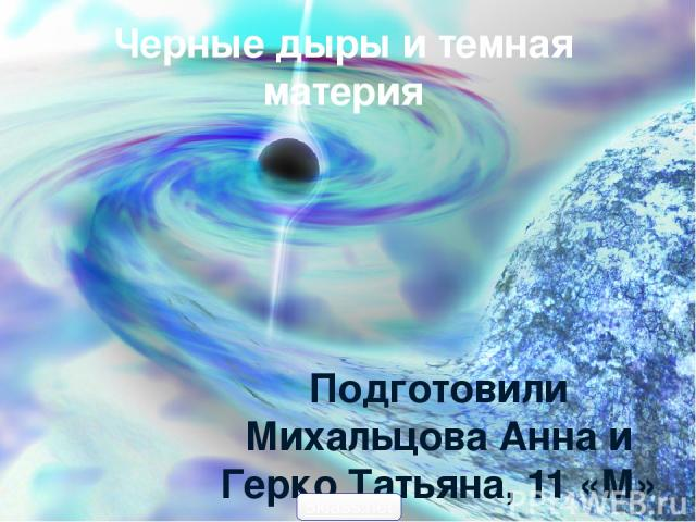 Черные дыры и темная материя Подготовили Михальцова Анна и Герко Татьяна, 11 «М» класс 5klass.net