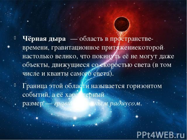 Чёрная дыра — область впространстве-времени,гравитационное притяжениекоторой настолько велико, чтопокинутьеё не могут даже объекты, движущиеся соскоростью света(в том числе иквантысамогосвета). Граница этой области называетсягоризонтом со…