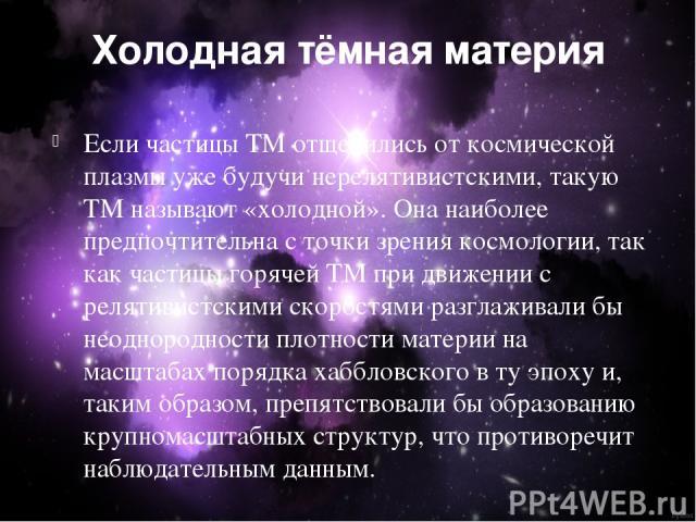 Холодная тёмная материя Если частицы ТМ отщепились от космической плазмы уже будучи нерелятивистскими, такую ТМ называют «холодной». Она наиболее предпочтительна с точки зрения космологии, так как частицы горячей ТМ при движении с релятивистскими ск…