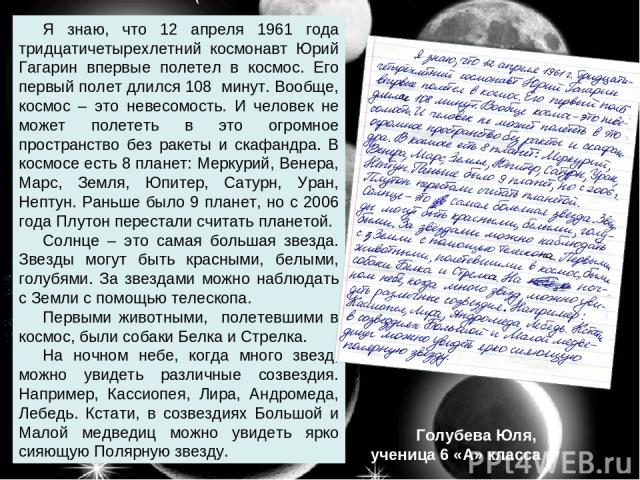 Я знаю, что 12 апреля 1961 года тридцатичетырехлетний космонавт Юрий Гагарин впервые полетел в космос. Его первый полет длился 108 минут. Вообще, космос – это невесомость. И человек не может полететь в это огромное пространство без ракеты и скафандр…