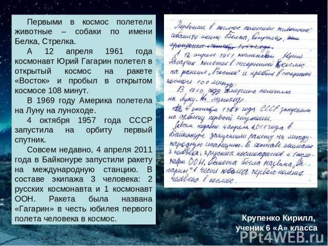 Первыми в космос полетели животные – собаки по имени Белка, Стрелка. А 12 апреля 1961 года космонавт Юрий Гагарин полетел в открытый космос на ракете «Восток» и пробыл в открытом космосе 108 минут. В 1969 году Америка полетела на Луну на луноходе. 4…