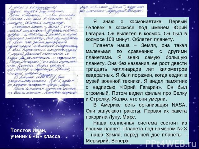 Я знаю о космонавтике. Первый человек в космосе под именем Юрий Гагарин. Он вылетел в космос. Он был в космосе 108 минут. Облетел планету. Планета наша – Земля, она такая маленькая по сравнению с другими планетами. Я знаю самую большую планету. Она …
