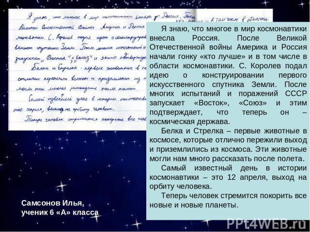 Я знаю, что многое в мир космонавтики внесла Россия. После Великой Отечественной войны Америка и Россия начали гонку «кто лучше» и в том числе в области космонавтики. С. Королев подал идею о конструировании первого искусственного спутника Земли. Пос…