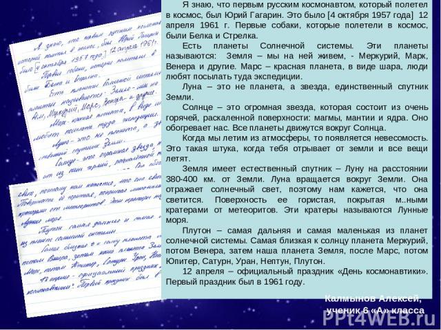 Я знаю, что первым русским космонавтом, который полетел в космос, был Юрий Гагарин. Это было [4 октября 1957 года] 12 апреля 1961 г. Первые собаки, которые полетели в космос, были Белка и Стрелка. Есть планеты Солнечной системы. Эти планеты называют…