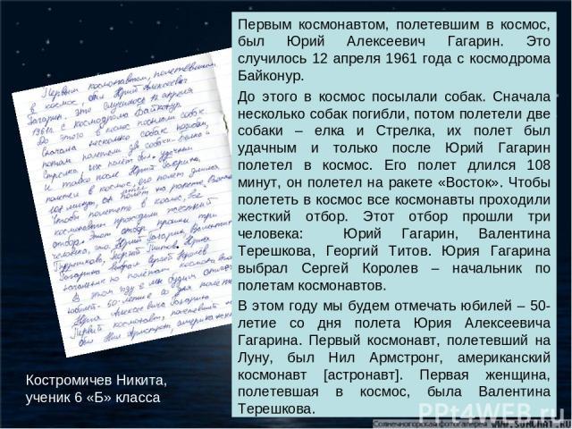 Первым космонавтом, полетевшим в космос, был Юрий Алексеевич Гагарин. Это случилось 12 апреля 1961 года с космодрома Байконур. До этого в космос посылали собак. Сначала несколько собак погибли, потом полетели две собаки – елка и Стрелка, их полет бы…