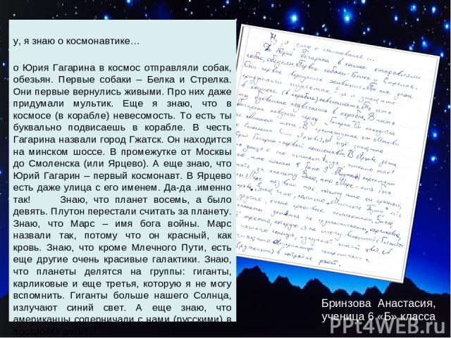 Бринзова Анастасия, ученица 6 «Б» класса Ну, я знаю о космонавтике… До Юрия Гагарина в космос отправляли собак, обезьян. Первые собаки – Белка и Стрелка. Они первые вернулись живыми. Про них даже придумали мультик. Еще я знаю, что в космосе (в кораб…