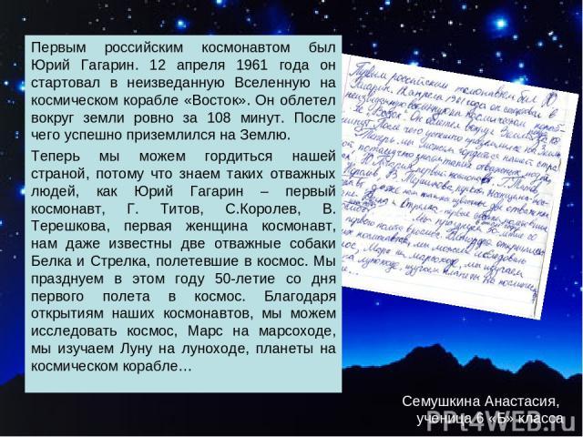 Семушкина Анастасия, ученица 6 «Б» класса Первым российским космонавтом был Юрий Гагарин. 12 апреля 1961 года он стартовал в неизведанную Вселенную на космическом корабле «Восток». Он облетел вокруг земли ровно за 108 минут. После чего успешно призе…
