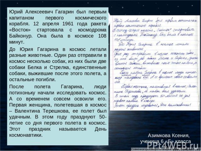 Юрий Алексеевич Гагарин был первым капитаном первого космического корабля. 12 апреля 1961 года ракета «Восток» стартовала с космодрома Байконур. Она была в космосе 108 минут. До Юрия Гагарина в космос летали разные животные. Один раз отправили в кос…
