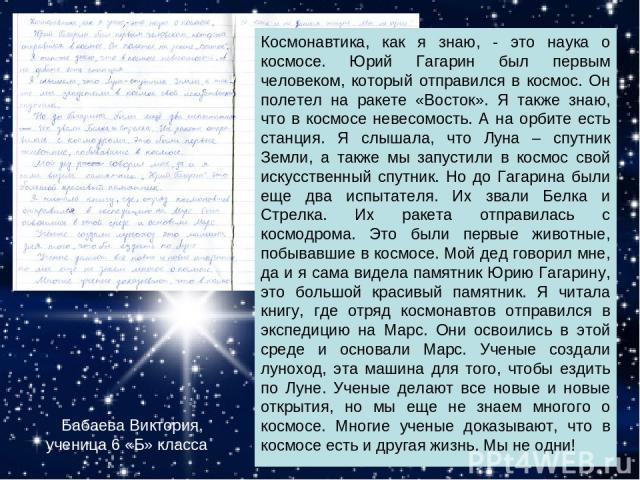 Бабаева Виктория, ученица 6 «Б» класса Космонавтика, как я знаю, - это наука о космосе. Юрий Гагарин был первым человеком, который отправился в космос. Он полетел на ракете «Восток». Я также знаю, что в космосе невесомость. А на орбите есть станция.…