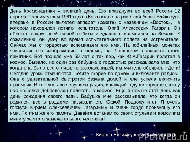 День Космонавтики – великий день. Его празднуют во всей России 12 апреля. Ранним утром 1961 года в Казахстане на ракетной базе «Байконур» впервые в России вылетел аппарат (ракета) с названием «Восток», в котором находился летчик- испытатель Юрий Але…