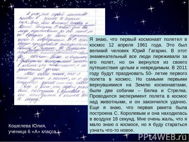 Я знаю, что первый космонавт полетел в космос 12 апреля 1961 года. Это был великий человек Юрий Гагарин. В этот знаменательный все люди переживали за его полет, но он вернулся из своего путешествия целым и невредимым. В 2011 году будут праздновать 5…