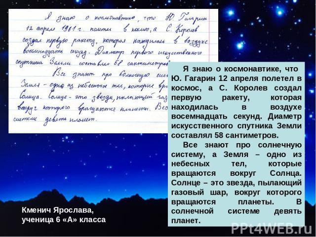 Я знаю о космонавтике, что Ю. Гагарин 12 апреля полетел в космос, а С. Королев создал первую ракету, которая находилась в воздухе восемнадцать секунд. Диаметр искусственного спутника Земли составлял 58 сантиметров. Все знают про солнечную систему, а…
