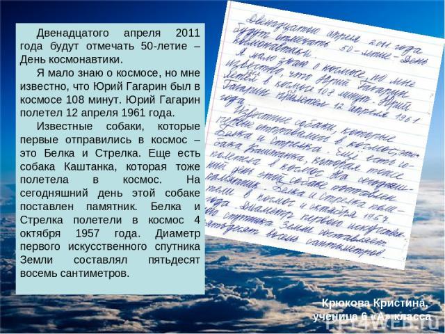 Двенадцатого апреля 2011 года будут отмечать 50-летие – День космонавтики. Я мало знаю о космосе, но мне известно, что Юрий Гагарин был в космосе 108 минут. Юрий Гагарин полетел 12 апреля 1961 года. Известные собаки, которые первые отправились в кос…