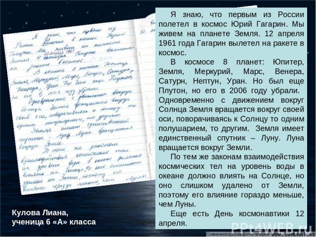 Я знаю, что первым из России полетел в космос Юрий Гагарин. Мы живем на планете Земля. 12 апреля 1961 года Гагарин вылетел на ракете в космос. В космосе 8 планет: Юпитер, Земля, Меркурий, Марс, Венера, Сатурн, Нептун, Уран. Но был еще Плутон, но его…