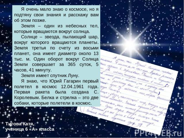 Титова Катя, ученица 6 «А» класса Я очень мало знаю о космосе, но я подтяну свои знания и расскажу вам об этом позже. Земля – один из небесных тел, которые вращаются вокруг солнца. Солнце – звезда, пылающий шар, вокруг которого вращаются планеты. Зе…