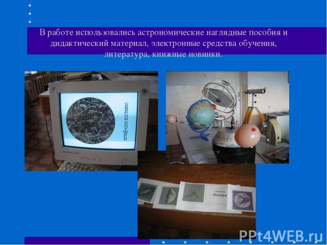 В работе использовались астрономические наглядные пособия и дидактический материал, электронные средства обучения, литература, книжные новинки.