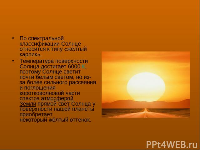 Поспектральной классификацииСолнце относится к типу «жёлтый карлик». Температура поверхности Солнца достигает 6000К, поэтому Солнце светит почти белым светом, но из-за более сильногорассеяния и поглощения коротковолновой части спектраатмосферой…
