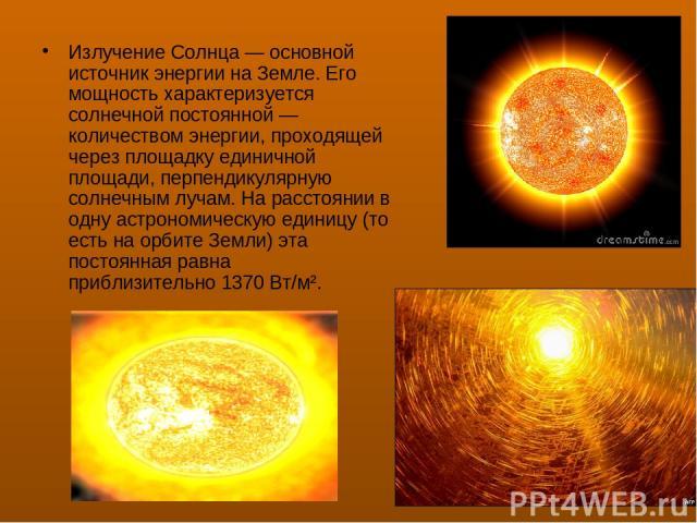Излучение Солнца— основной источник энергии на Земле. Его мощность характеризуется солнечной постоянной— количеством энергии, проходящей через площадку единичной площади, перпендикулярную солнечным лучам. На расстоянии в одну астрономическую едини…