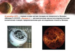 15 декабря 1970— первая в мире мягкая посадка на поверхность Венеры: «Венера-7»