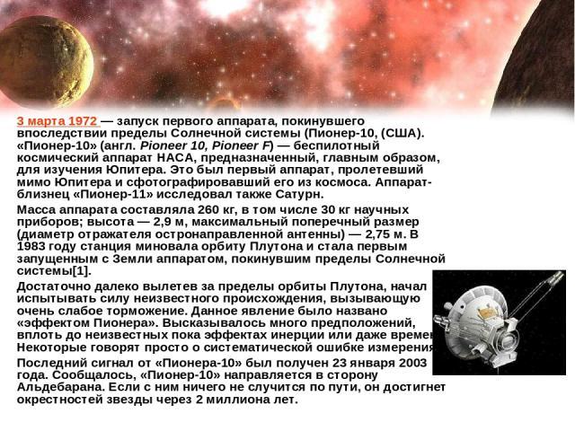 3 марта 1972— запуск первого аппарата, покинувшего впоследствии пределы Солнечной системы (Пионер-10, (США). «Пионе р-10» (англ. Pioneer 10, Pioneer F)— беспилотный космический аппарат НАСА, предназначенный, главным образом, для изучения Юпитера. …
