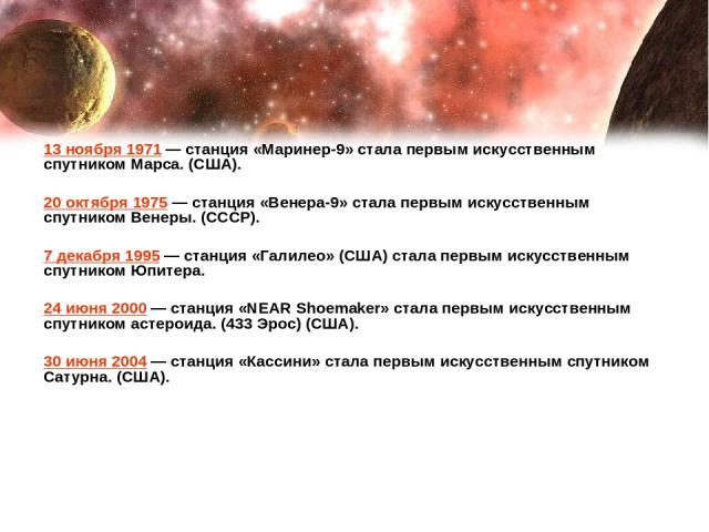 13 ноября 1971— станция «Маринер-9» стала первым искусственным спутником Марса. (США). 20 октября 1975— станция «Венера-9» стала первым искусственным спутником Венеры. (СССР). 7 декабря 1995— станция «Галилео» (США) стала первым искусственным спу…