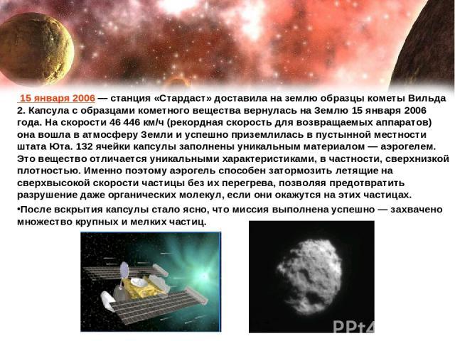 15 января 2006— станция «Стардаст» доставила на землю образцы кометы Вильда 2. Капсула с образцами кометного вещества вернулась на Землю 15 января 2006 года. На скорости 46446 км/ч (рекордная скорость для возвращаемых аппаратов) она вошла в атмосф…