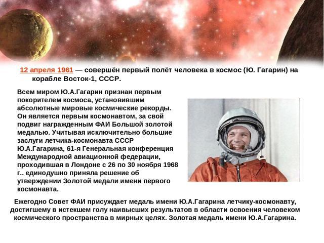 12 апреля 1961— совершён первый полёт человека в космос (Ю. Гагарин) на корабле Восток-1, СССР. Всем миром Ю.А.Гагарин признан первым покорителем космоса, установившим абсолютные мировые космические рекорды. Он является первым космонавтом, за свой …