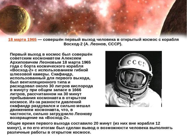 Первый выход в космос был совершён советским космонавтом Алексеем Архиповичем Леоновым 18 марта 1965 года с борта космического корабля «Восход-2» с использованием гибкой шлюзовой камеры. Скафандр, использованный для первого выхода, был вентиляционно…