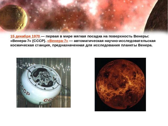 15 декабря 1970— первая в мире мягкая посадка на поверхность Венеры: «Венера-7» (СССР). «Венера-7»— автоматическая научно-исследовательская космическая станция, предназначенная для исследования планеты Венера.