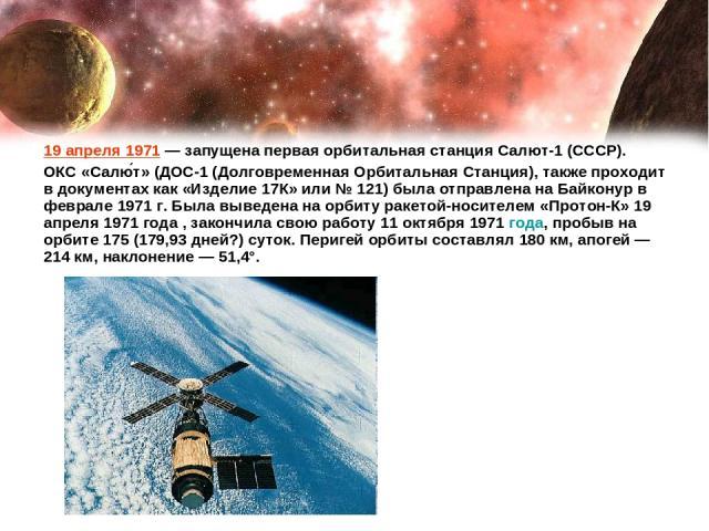 19 апреля 1971— запущена первая орбитальная станция Салют-1 (СССР). ОКС «Салю т» (ДОС-1 (Долговременная Орбитальная Станция), также проходит в документах как «Изделие 17К» или № 121) была отправлена на Байконур в феврале 1971 г. Была выведена на ор…